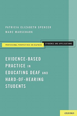 Evidence-Based Practice in Educating Deaf and Hard-of-Hearing Students By Spencer, Patricia Elizabeth/ Marschark, Marc
